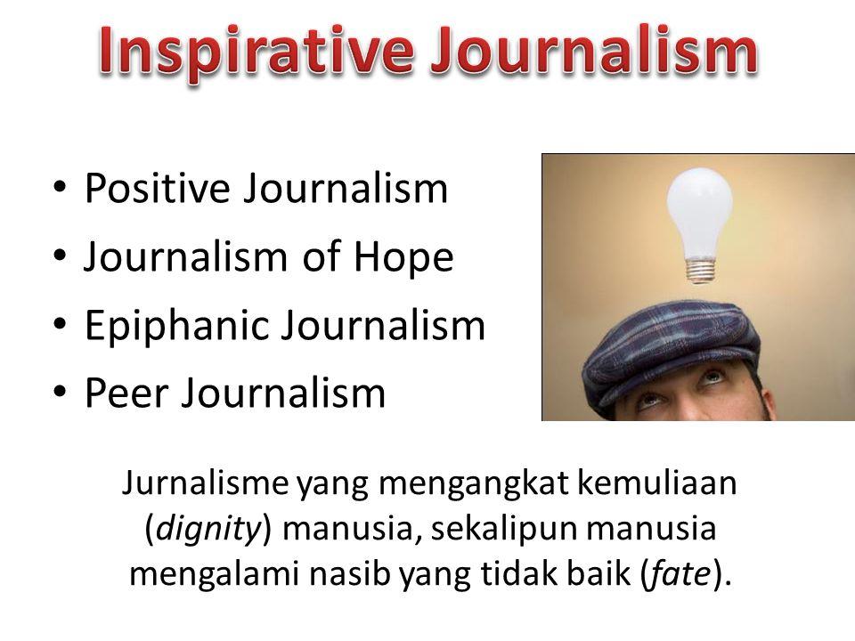 Positive Journalism Journalism of Hope Epiphanic Journalism Peer Journalism Jurnalisme yang mengangkat kemuliaan (dignity) manusia, sekalipun manusia