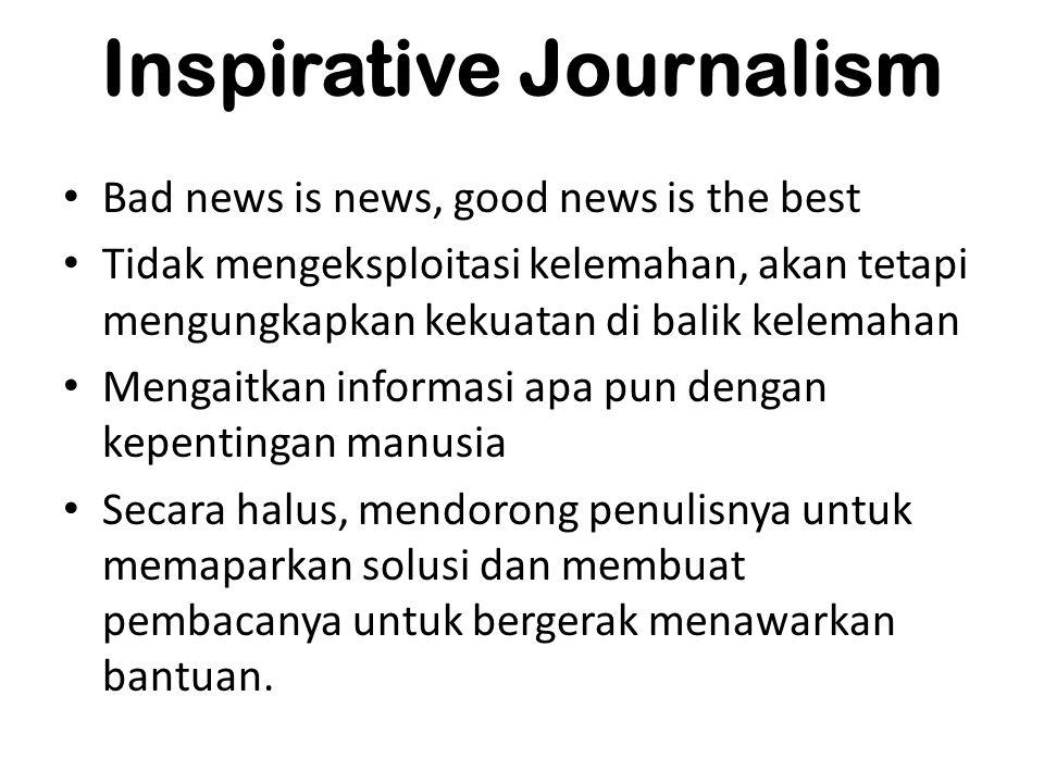 Inspirative Journalism Bad news is news, good news is the best Tidak mengeksploitasi kelemahan, akan tetapi mengungkapkan kekuatan di balik kelemahan