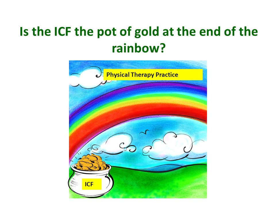 Physical Therapy Practice ICF Is the ICF the pot of gold at the end of the rainbow?