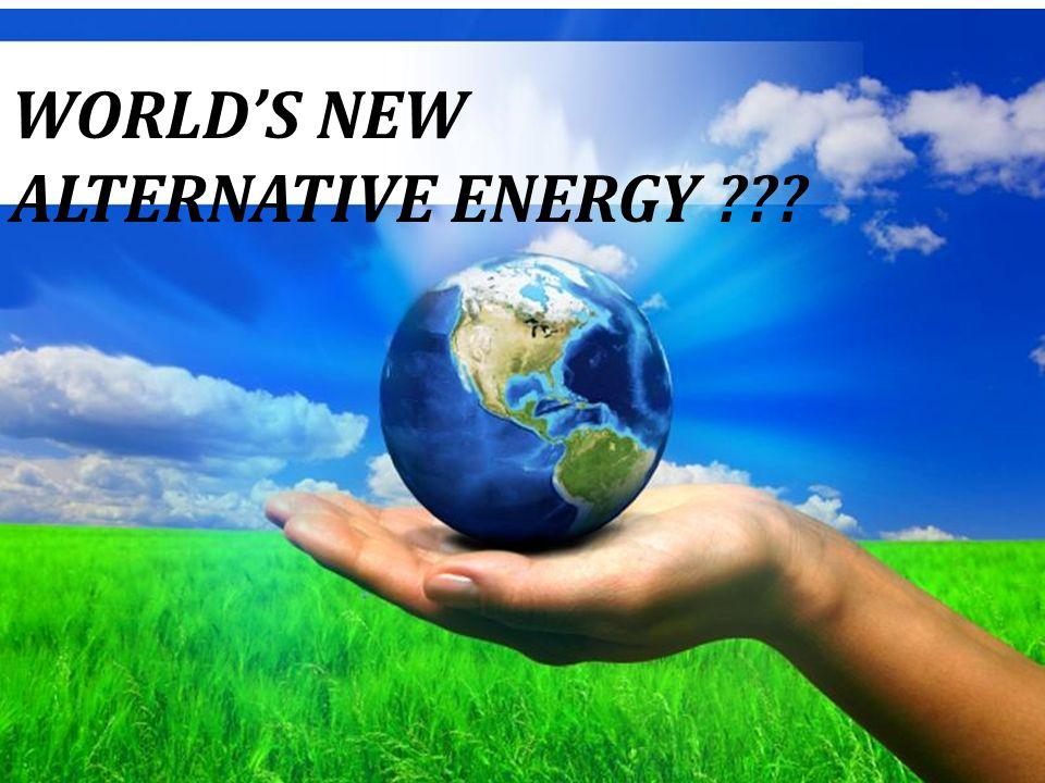 WORLD'S NEW ALTERNATIVE ENERGY ???