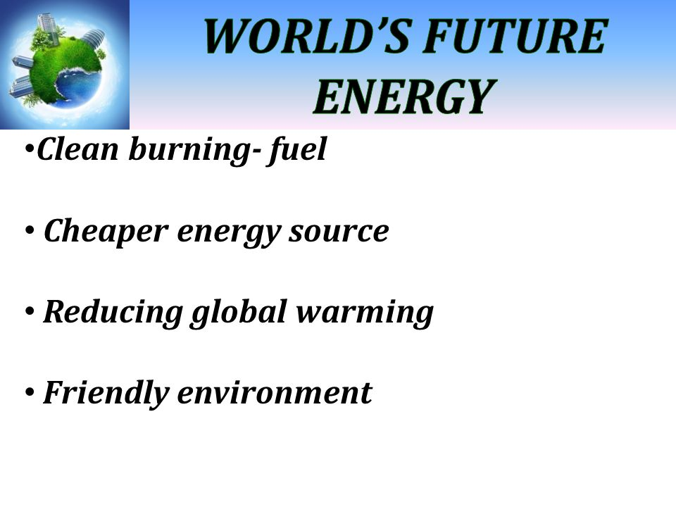 Clean burning- fuel Cheaper energy source Reducing global warming Friendly environment
