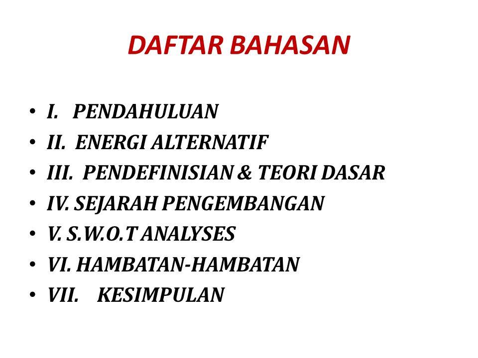 DAFTAR BAHASAN I. PENDAHULUAN II. ENERGI ALTERNATIF III. PENDEFINISIAN & TEORI DASAR IV. SEJARAH PENGEMBANGAN V. S.W.O.T ANALYSES VI. HAMBATAN-HAMBATA