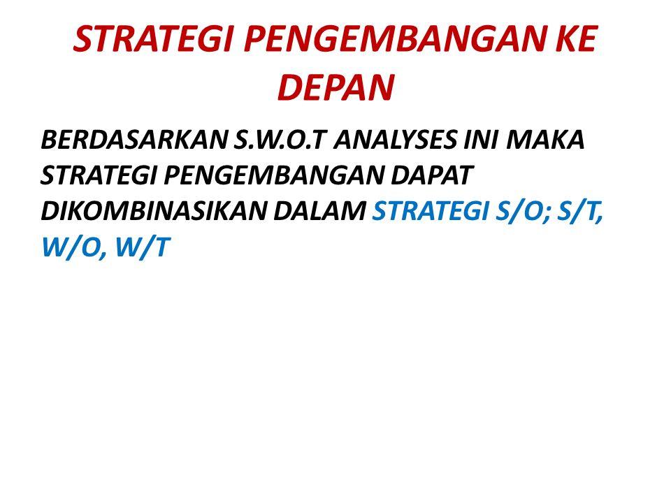 STRATEGI PENGEMBANGAN KE DEPAN BERDASARKAN S.W.O.T ANALYSES INI MAKA STRATEGI PENGEMBANGAN DAPAT DIKOMBINASIKAN DALAM STRATEGI S/O; S/T, W/O, W/T