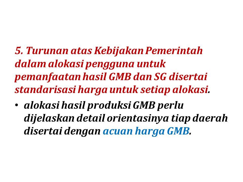 5. Turunan atas Kebijakan Pemerintah dalam alokasi pengguna untuk pemanfaatan hasil GMB dan SG disertai standarisasi harga untuk setiap alokasi. aloka