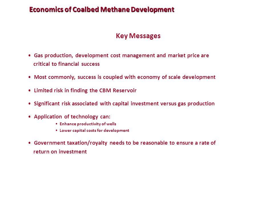 Economics of Coalbed Methane Development Key Messages Gas production, development cost management and market price are critical to financial success Most commonly, success is coupled with economy of scale development Limited risk in finding the CBM Reservoir Significant risk associated with capital investment versus gas production Application of technology can: Enhance productivity of wells Lower capital costs for development Government taxation/royalty needs to be reasonable to ensure a rate of return on investment