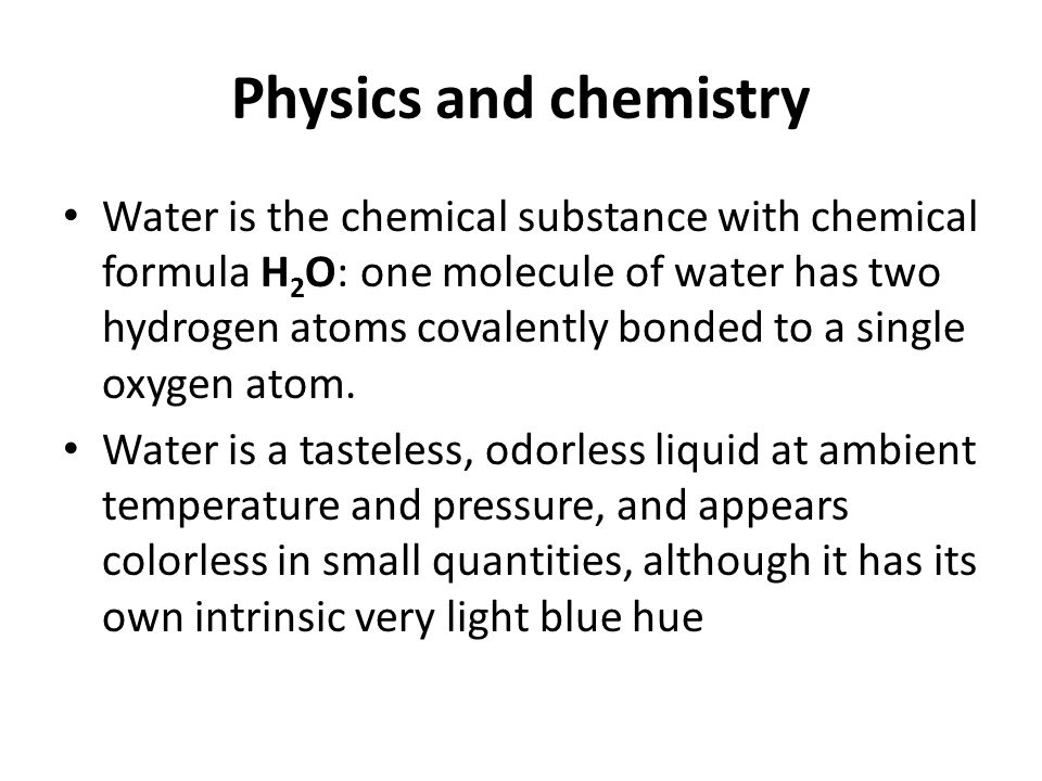 Physics and chemistry Water is the chemical substance with chemical formula H 2 O: one molecule of water has two hydrogen atoms covalently bonded to a