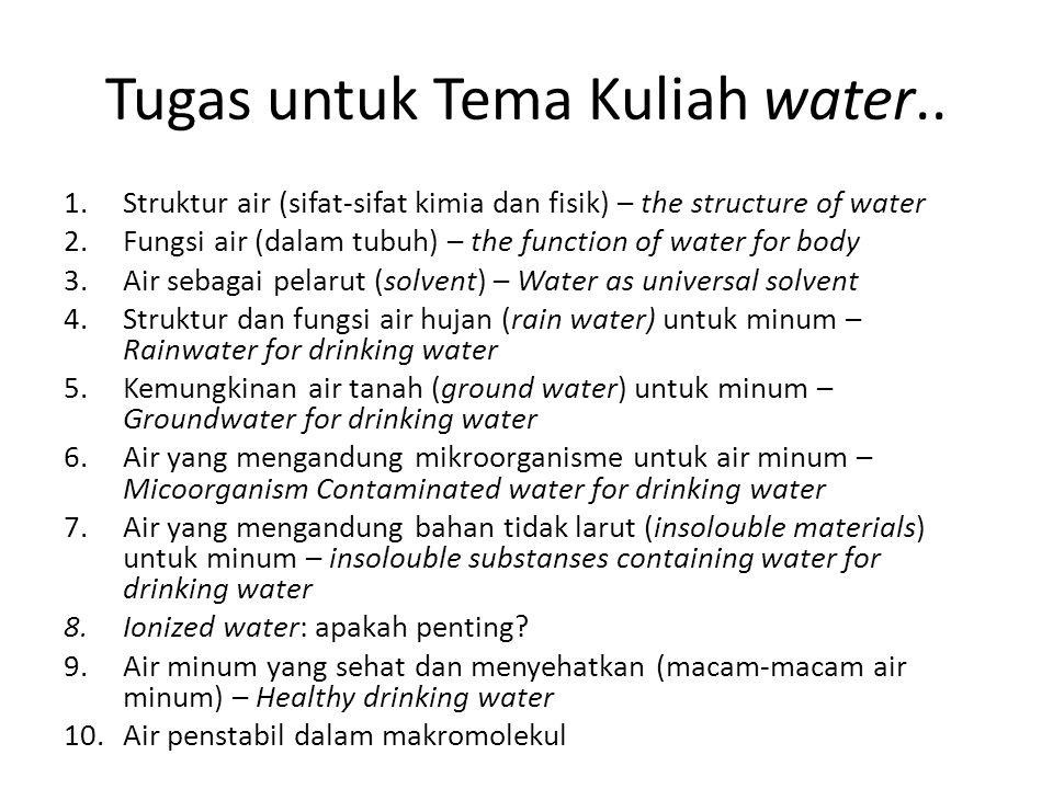 Tugas untuk Tema Kuliah water.. 1.Struktur air (sifat-sifat kimia dan fisik) – the structure of water 2.Fungsi air (dalam tubuh) – the function of wat
