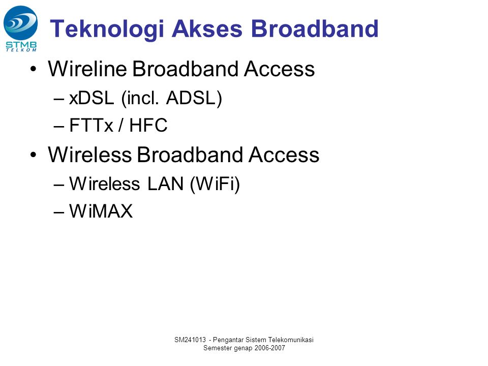 SM241013 - Pengantar Sistem Telekomunikasi Semester genap 2006-2007 Standar WiMAX ►Extension for 2-11 GHz ►Non-LOS, Point-to-Multi-Point applications such as last mile access & B/H ►Original fixed wireless broadband air Interface for 10 – 66 GHz ►Line-of-sight only, Point-to-Point applications Published as 802.16 – 2004, replacing earlier revisions Fixed & Portable applications 2 – 6 GHz HIPERMAN compatibility Mobility to highway speeds in licensed bands from 2-6 GHz Roaming within & between service areas Possible WiBRO Compatibility Source: 2004 WiMax Forum 802.16c (2002) 802.16 (Dec 2001) 802.16a (Jan 2003) 802.16d (Q3 2004) 802.16e WIMAXWIMAX OFDM ►802.16 amendment for Line of Sight, Point to Point backhaul using spectrum between 10 - 66 GHz