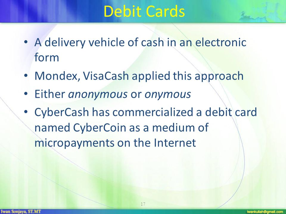 18 Electronic Cash and Micropayments Smart Cards –The concept of e-cash is used in the non-Internet environment –Plastic cards with magnetic stripes (old technology) –Includes IC chips with programmable functions on them which makes cards smart –One e-cash card for one application –Recharge the card only at designated locations, such as bank office or a kiosk.