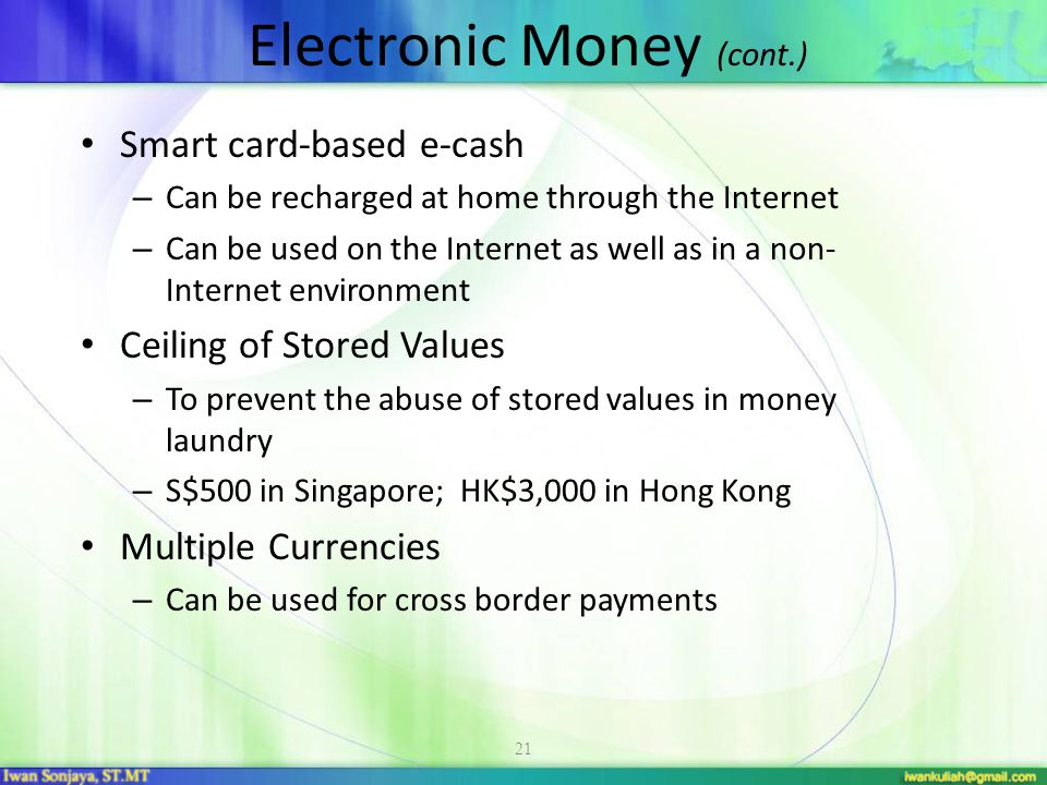 21 Smart card-based e-cash – Can be recharged at home through the Internet – Can be used on the Internet as well as in a non- Internet environment Ceiling of Stored Values – To prevent the abuse of stored values in money laundry – S$500 in Singapore; HK$3,000 in Hong Kong Multiple Currencies – Can be used for cross border payments Electronic Money (cont.)