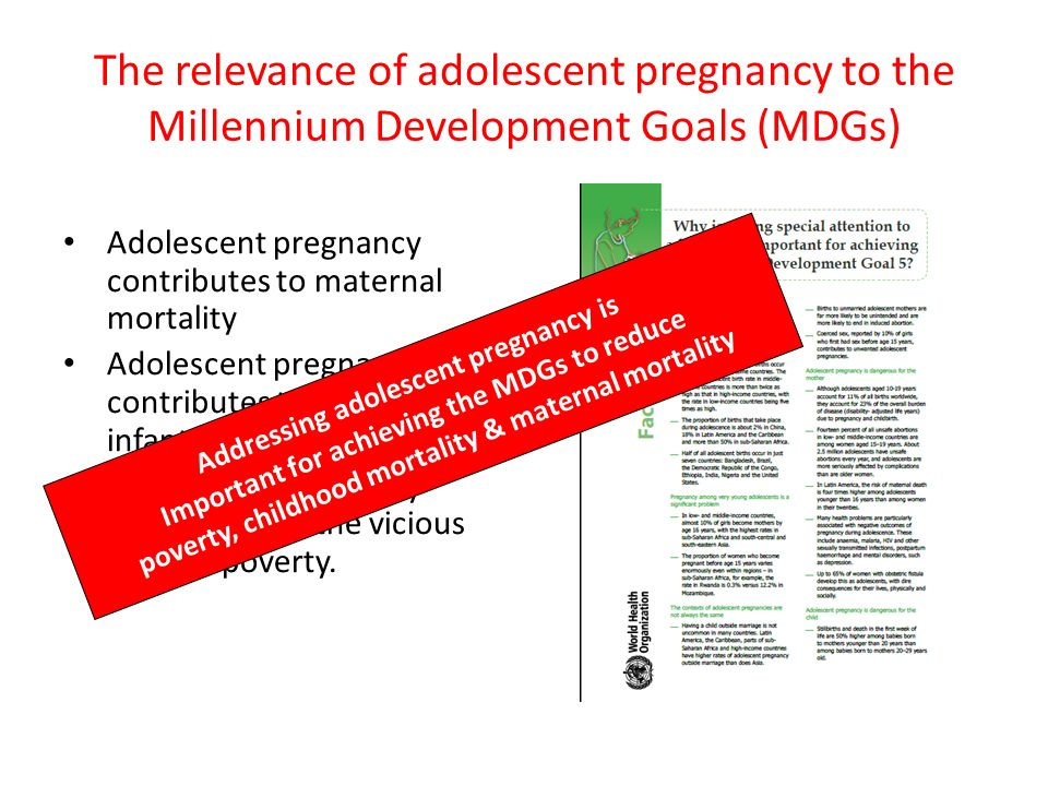 The relevance of adolescent pregnancy to the Millennium Development Goals (MDGs) Adolescent pregnancy contributes to maternal mortality Adolescent pre