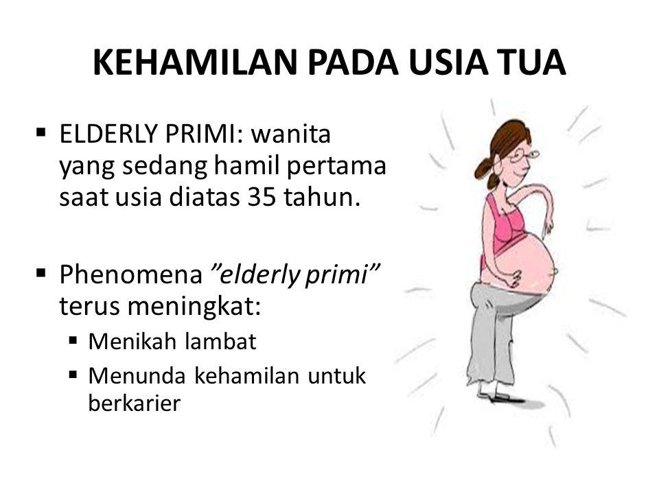 """KEHAMILAN PADA USIA TUA  ELDERLY PRIMI: wanita yang sedang hamil pertama saat usia diatas 35 tahun.  Phenomena """"elderly primi"""" terus meningkat:  Me"""
