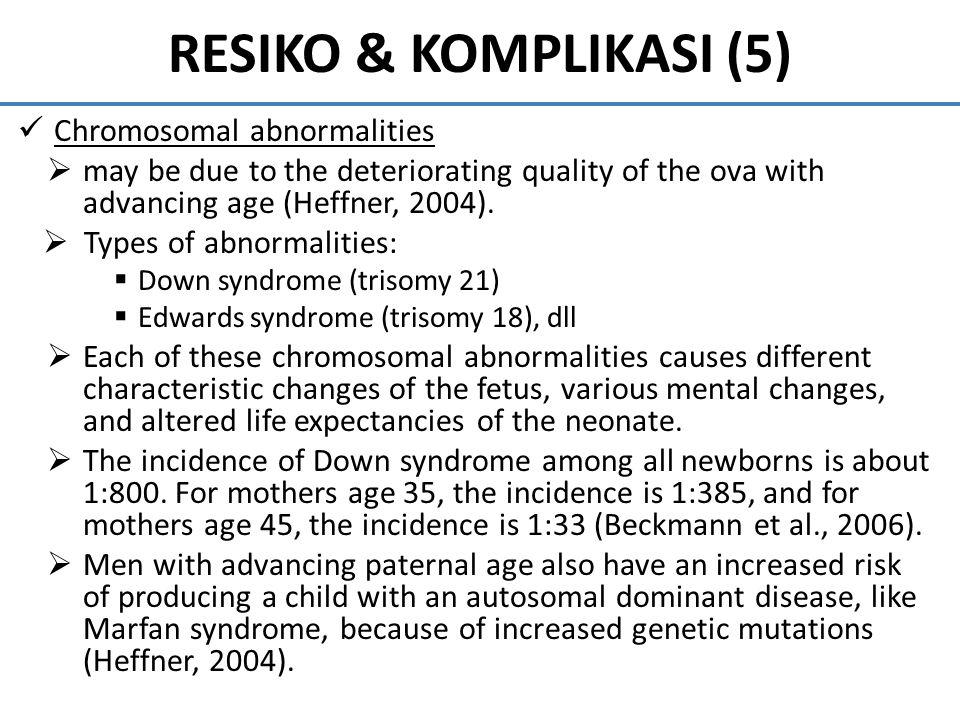 RESIKO & KOMPLIKASI (5) Chromosomal abnormalities  may be due to the deteriorating quality of the ova with advancing age (Heffner, 2004).  Types of