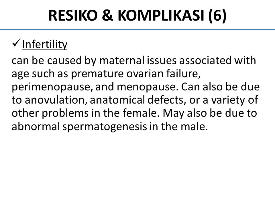 RESIKO & KOMPLIKASI (6) Infertility can be caused by maternal issues associated with age such as premature ovarian failure, perimenopause, and menopau