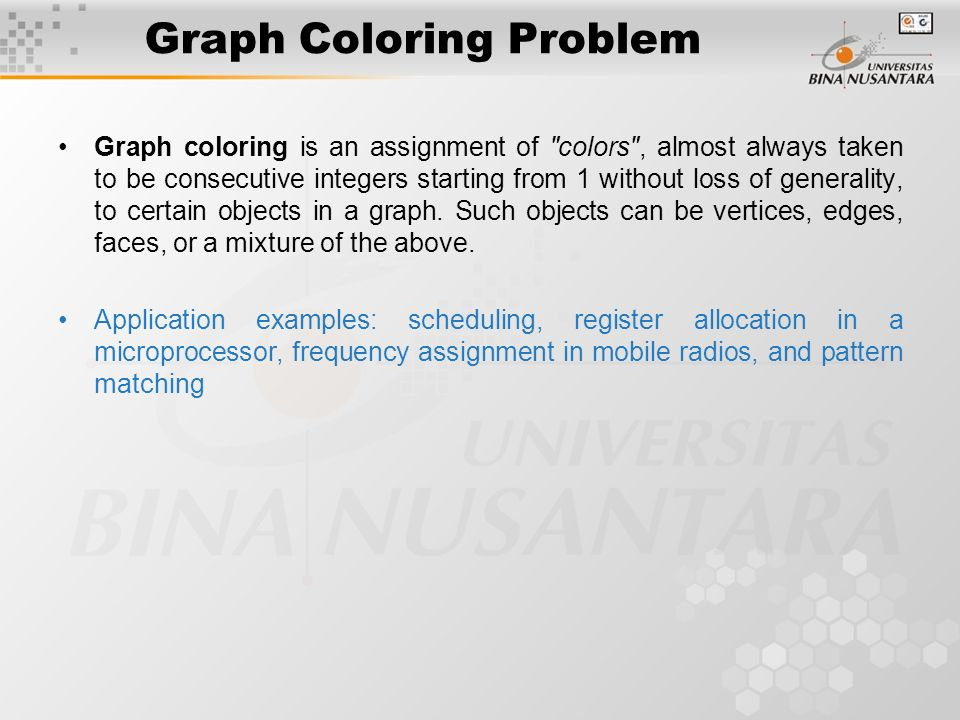 Graph Coloring Problem Graph coloring is an assignment of colors , almost always taken to be consecutive integers starting from 1 without loss of generality, to certain objects in a graph.