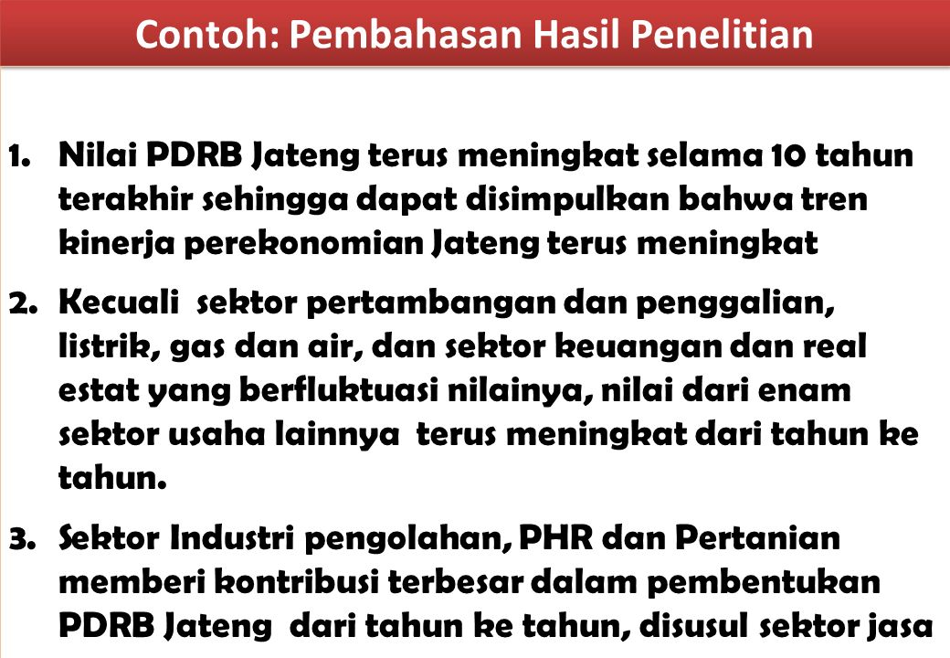 Contoh: Pembahasan Hasil Penelitian 1.Nilai PDRB Jateng terus meningkat selama 10 tahun terakhir sehingga dapat disimpulkan bahwa tren kinerja perekon