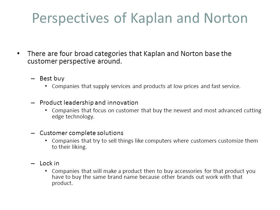 Perspectives of Kaplan and Norton There are four broad categories that Kaplan and Norton base the customer perspective around. – Best buy Companies th