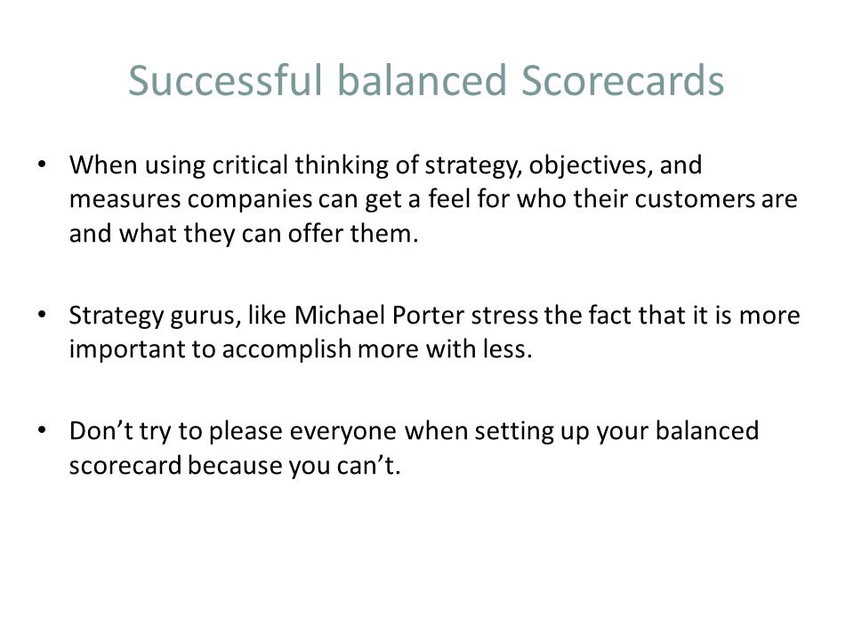 Successful balanced Scorecards When using critical thinking of strategy, objectives, and measures companies can get a feel for who their customers are and what they can offer them.