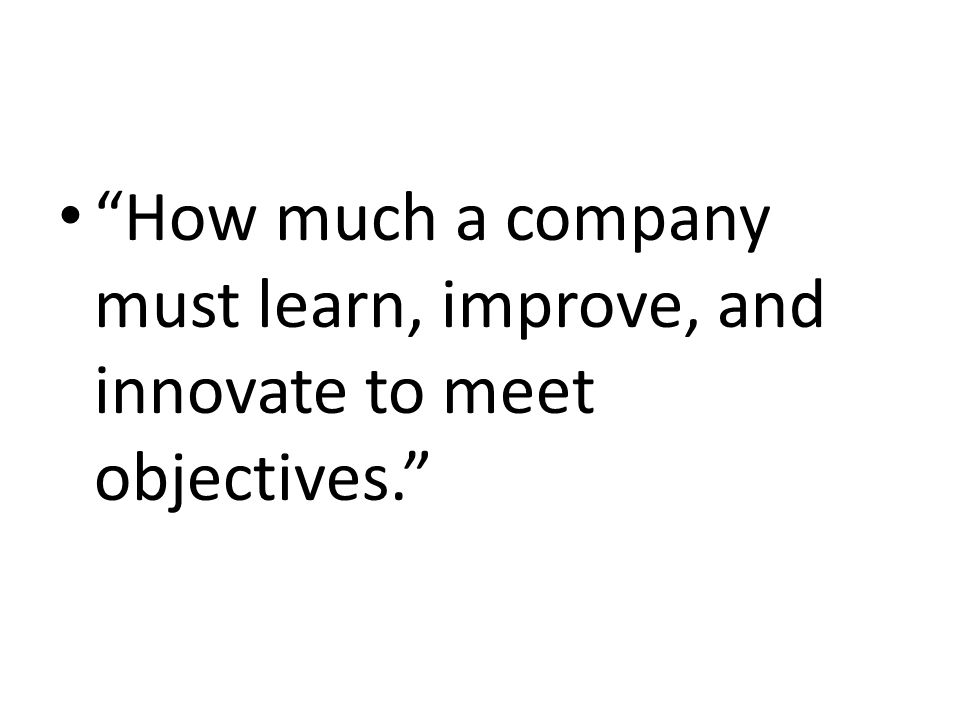 """""""How much a company must learn, improve, and innovate to meet objectives."""""""