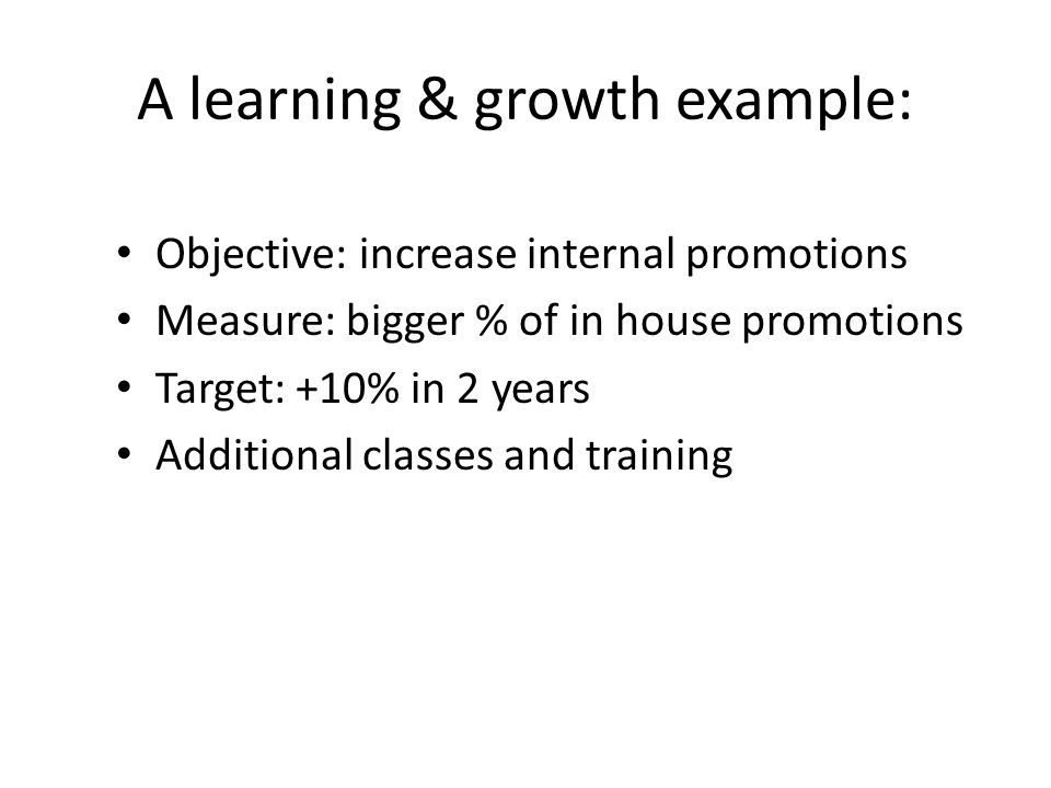 A learning & growth example: Objective: increase internal promotions Measure: bigger % of in house promotions Target: +10% in 2 years Additional classes and training