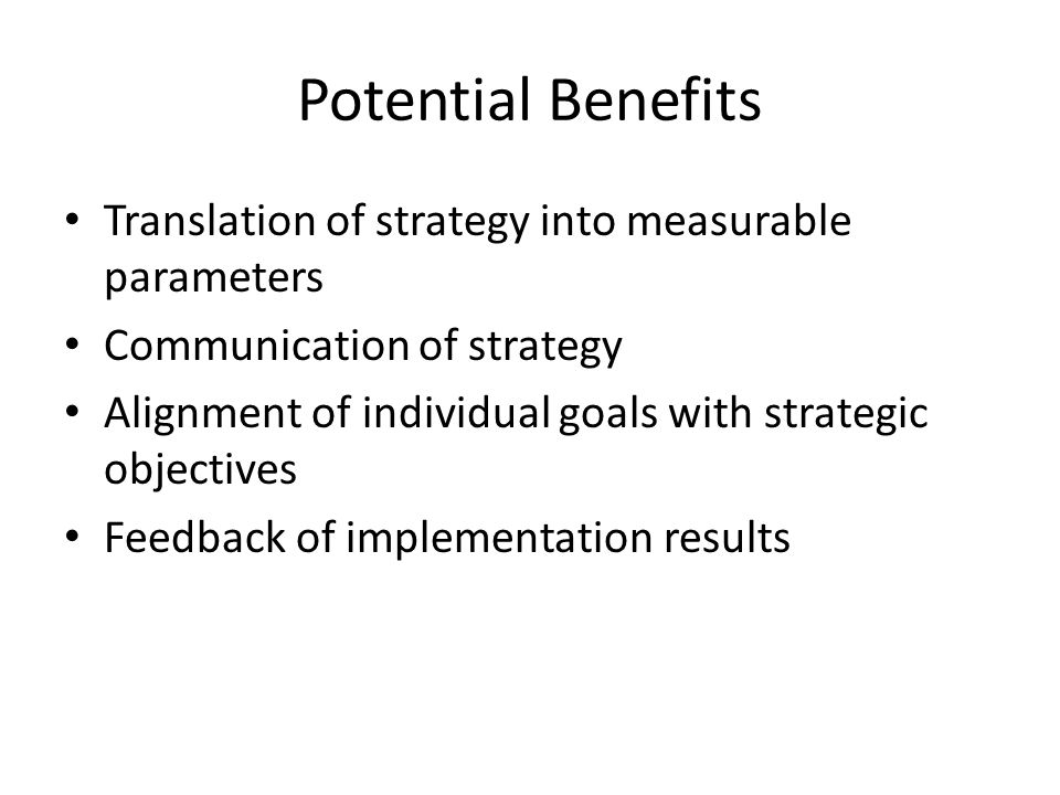 Potential Benefits Translation of strategy into measurable parameters Communication of strategy Alignment of individual goals with strategic objective