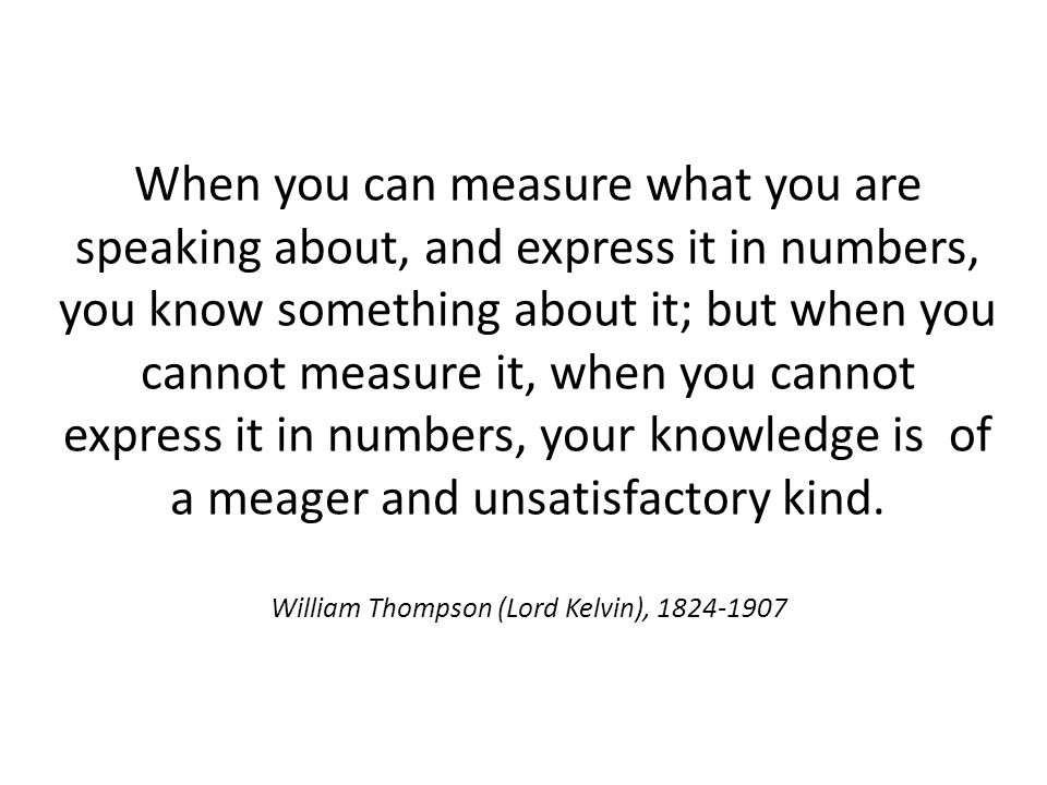 When you can measure what you are speaking about, and express it in numbers, you know something about it; but when you cannot measure it, when you can