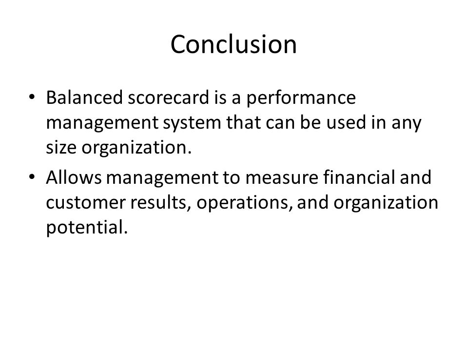 Conclusion Balanced scorecard is a performance management system that can be used in any size organization. Allows management to measure financial and