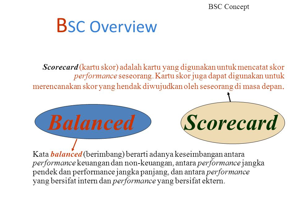 B SC Overview BSC Concept Balanced Scorecard Scorecard (kartu skor) adalah kartu yang digunakan untuk mencatat skor performance seseorang. Kartu skor