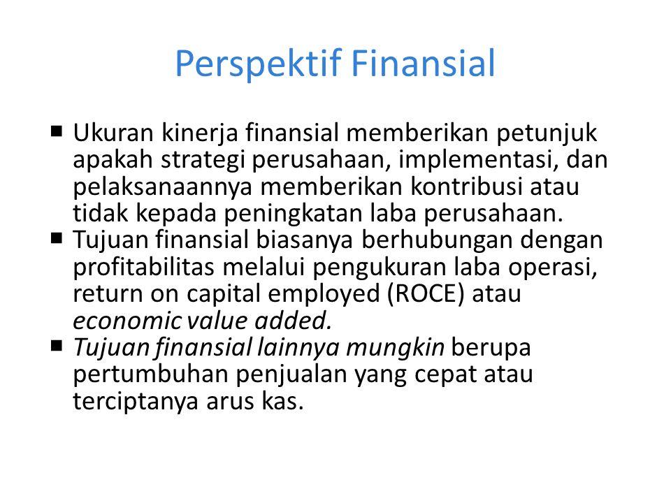 Perspektif Finansial  Ukuran kinerja finansial memberikan petunjuk apakah strategi perusahaan, implementasi, dan pelaksanaannya memberikan kontribusi atau tidak kepada peningkatan laba perusahaan.