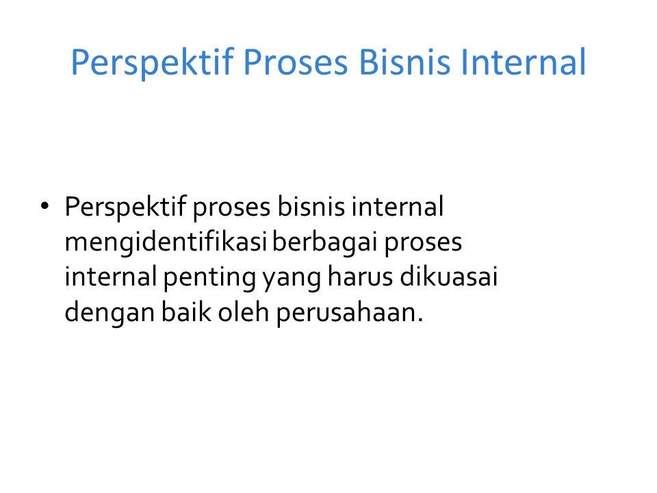 Perspektif Proses Bisnis Internal Perspektif proses bisnis internal mengidentifikasi berbagai proses internal penting yang harus dikuasai dengan baik