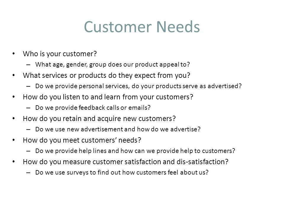 Customer Needs Who is your customer? – What age, gender, group does our product appeal to? What services or products do they expect from you? – Do we