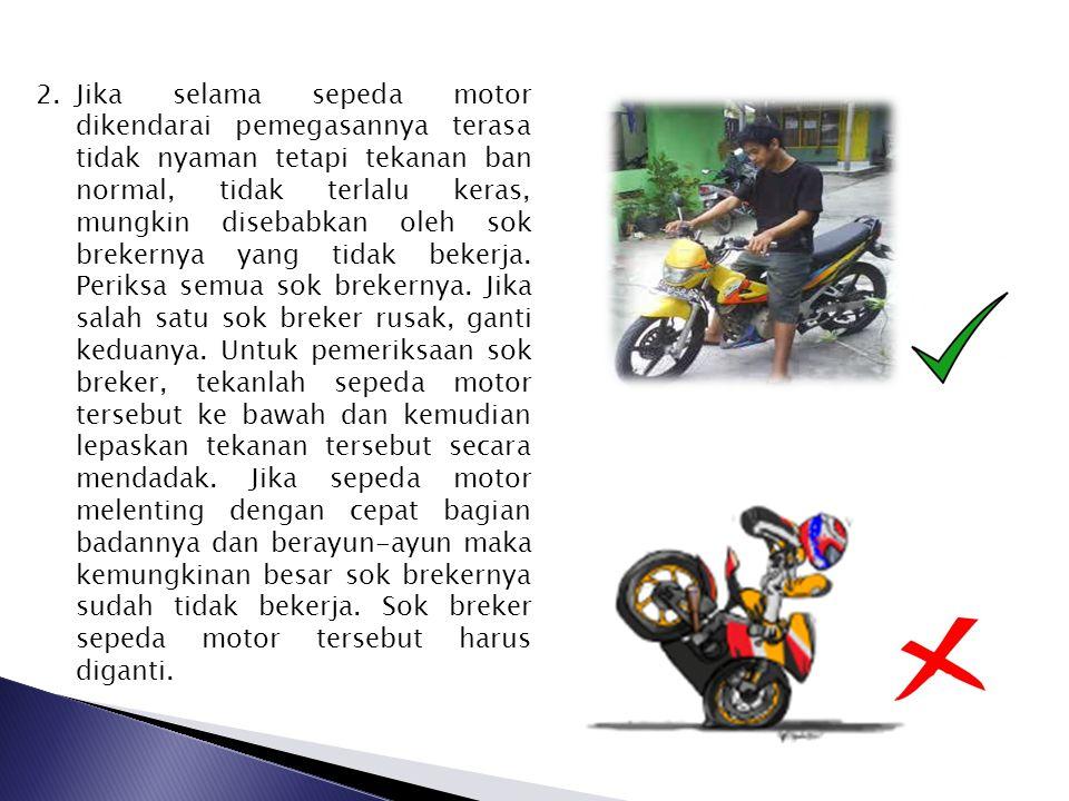 2.Jika selama sepeda motor dikendarai pemegasannya terasa tidak nyaman tetapi tekanan ban normal, tidak terlalu keras, mungkin disebabkan oleh sok bre