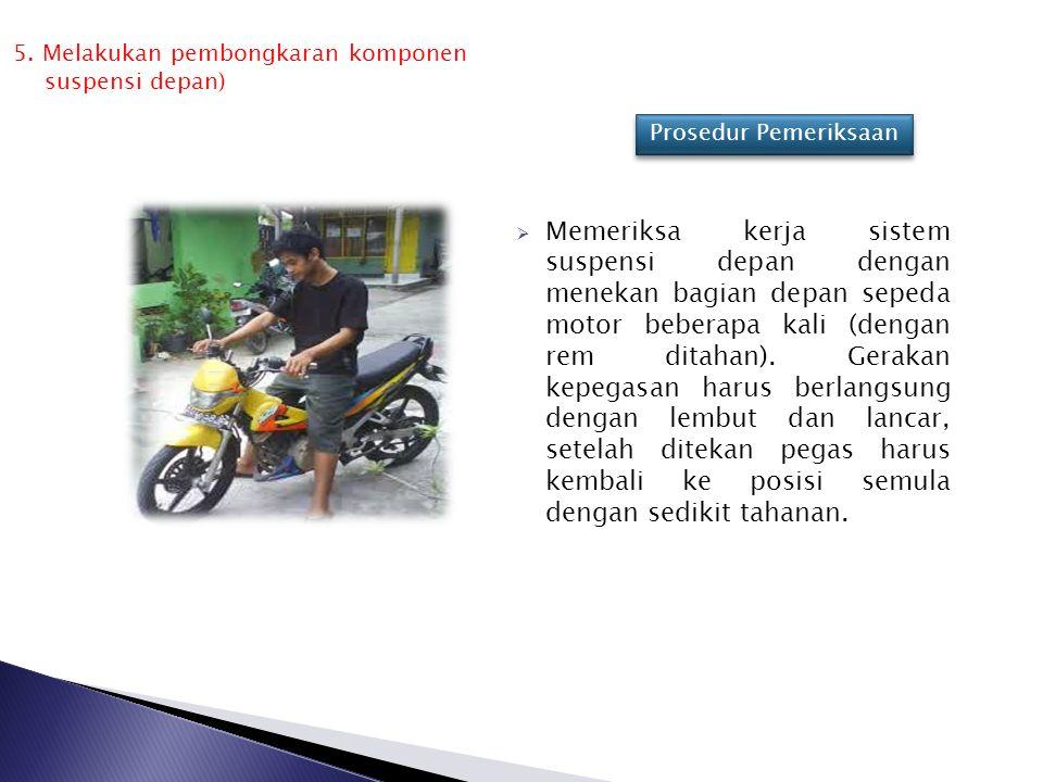  Memeriksa kerja sistem suspensi depan dengan menekan bagian depan sepeda motor beberapa kali (dengan rem ditahan). Gerakan kepegasan harus berlangsu