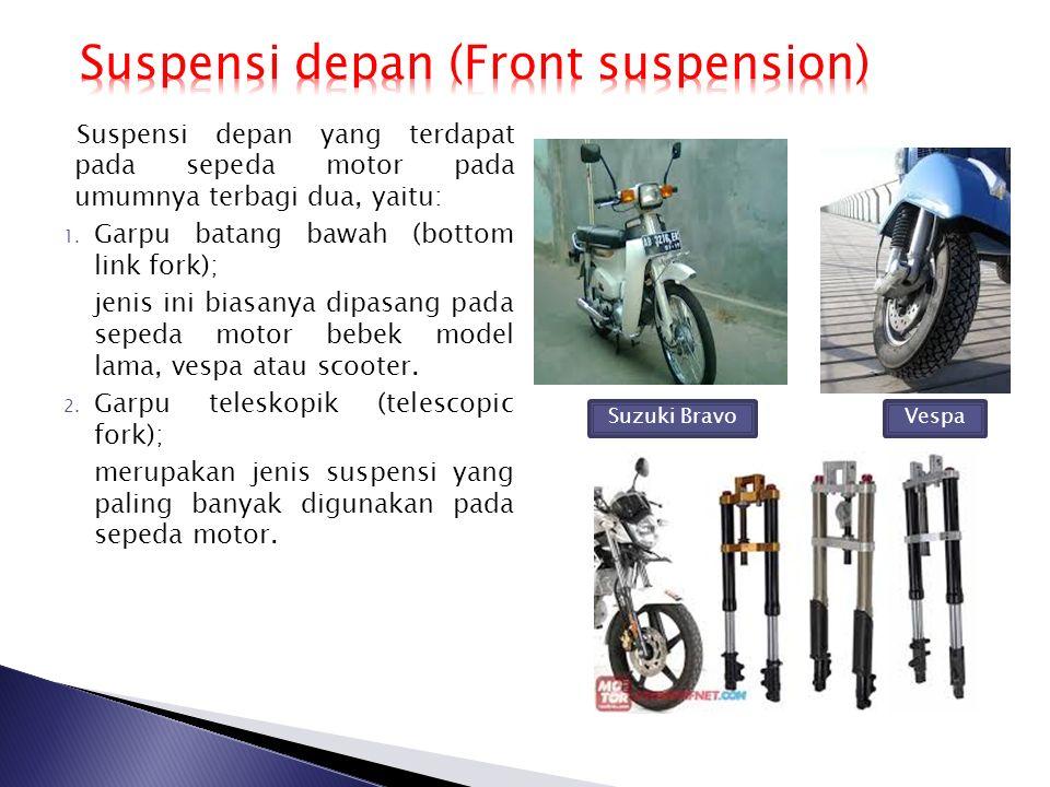 Suspensi depan yang terdapat pada sepeda motor pada umumnya terbagi dua, yaitu: 1. Garpu batang bawah (bottom link fork); jenis ini biasanya dipasang