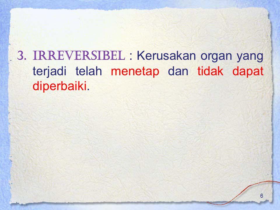 3.Irreversibel : Kerusakan organ yang terjadi telah menetap dan tidak dapat diperbaiki. 6