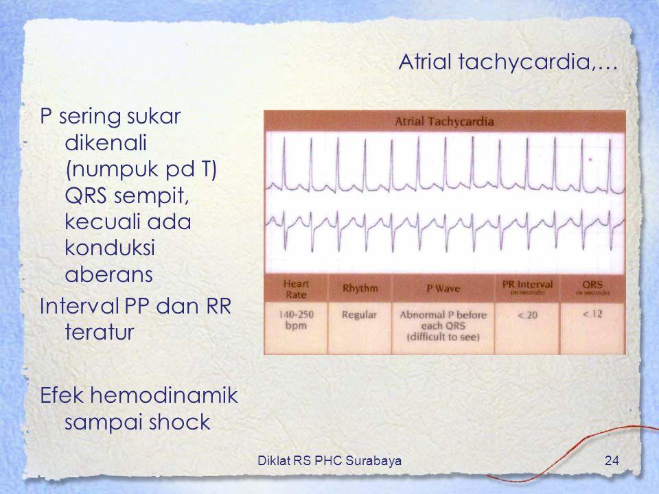 Diklat RS PHC Surabaya24 Atrial tachycardia,… P sering sukar dikenali (numpuk pd T) QRS sempit, kecuali ada konduksi aberans Interval PP dan RR teratu