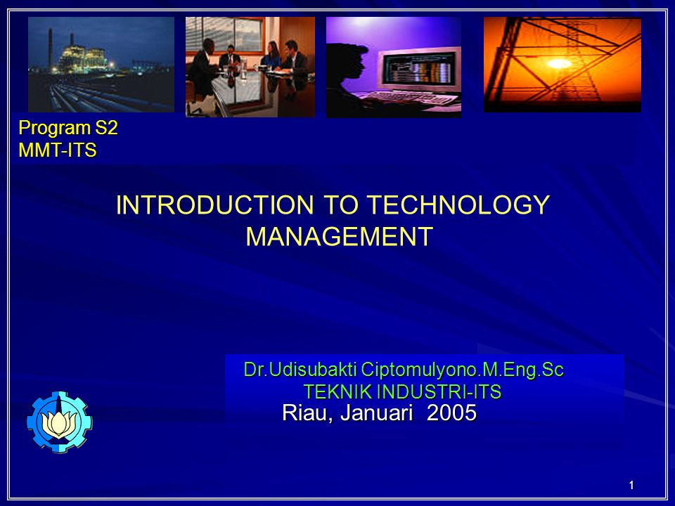 1 Riau, Januari 2005 Riau, Januari 2005 Dr.Udisubakti Ciptomulyono.M.Eng.Sc TEKNIK INDUSTRI-ITS Program S2 MMT-ITS INTRODUCTION TO TECHNOLOGY MANAGEMENT