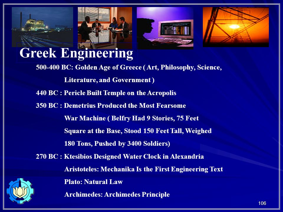 106 Greek Engineering 500-400 BC: Golden Age of Greece ( Art, Philosophy, Science, Literature, and Government ) 440 BC : Pericle Built Temple on the Acropolis 350 BC : Demetrius Produced the Most Fearsome War Machine ( Belfry Had 9 Stories, 75 Feet Square at the Base, Stood 150 Feet Tall, Weighed 180 Tons, Pushed by 3400 Soldiers) 270 BC : Ktesibios Designed Water Clock in Alexandria Aristoteles: Mechanika Is the First Engineering Text Plato: Natural Law Archimedes: Archimedes Principle