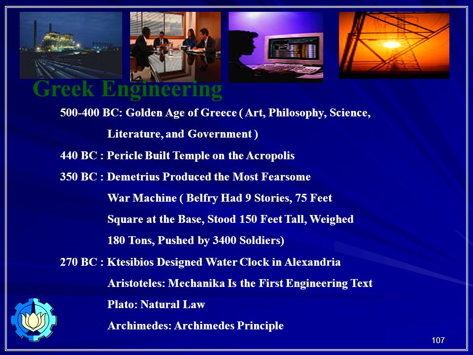 107 Greek Engineering 500-400 BC: Golden Age of Greece ( Art, Philosophy, Science, Literature, and Government ) 440 BC : Pericle Built Temple on the Acropolis 350 BC : Demetrius Produced the Most Fearsome War Machine ( Belfry Had 9 Stories, 75 Feet Square at the Base, Stood 150 Feet Tall, Weighed 180 Tons, Pushed by 3400 Soldiers) 270 BC : Ktesibios Designed Water Clock in Alexandria Aristoteles: Mechanika Is the First Engineering Text Plato: Natural Law Archimedes: Archimedes Principle