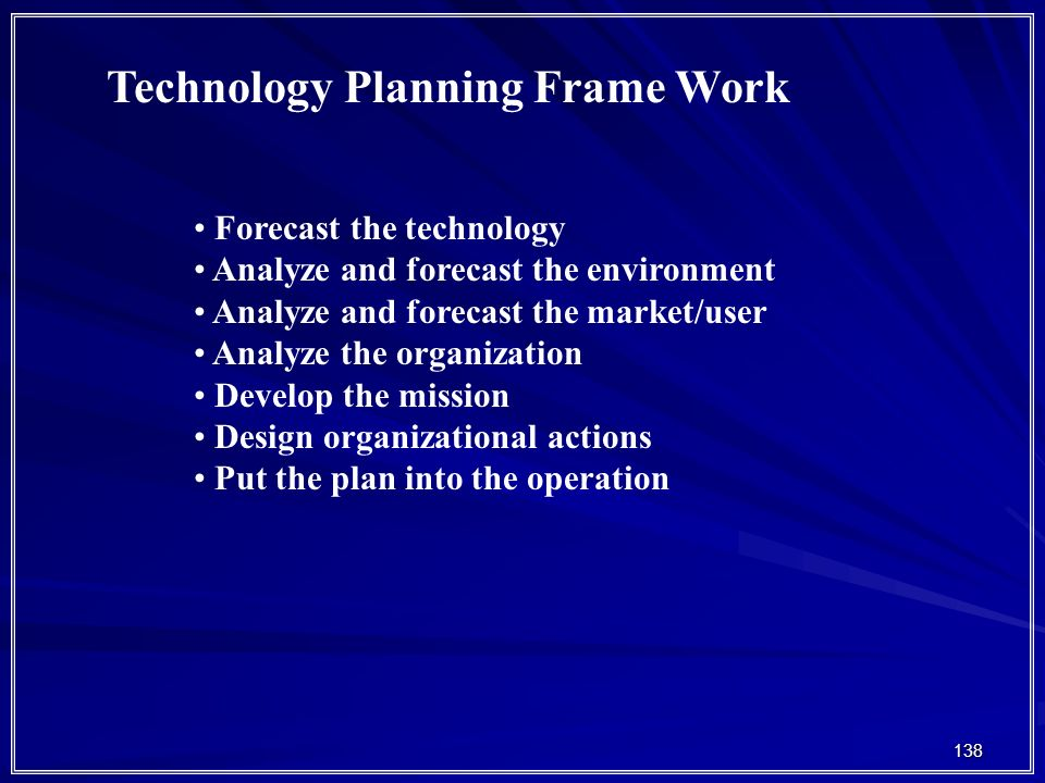 138 Technology Planning Frame Work Forecast the technology Analyze and forecast the environment Analyze and forecast the market/user Analyze the organization Develop the mission Design organizational actions Put the plan into the operation
