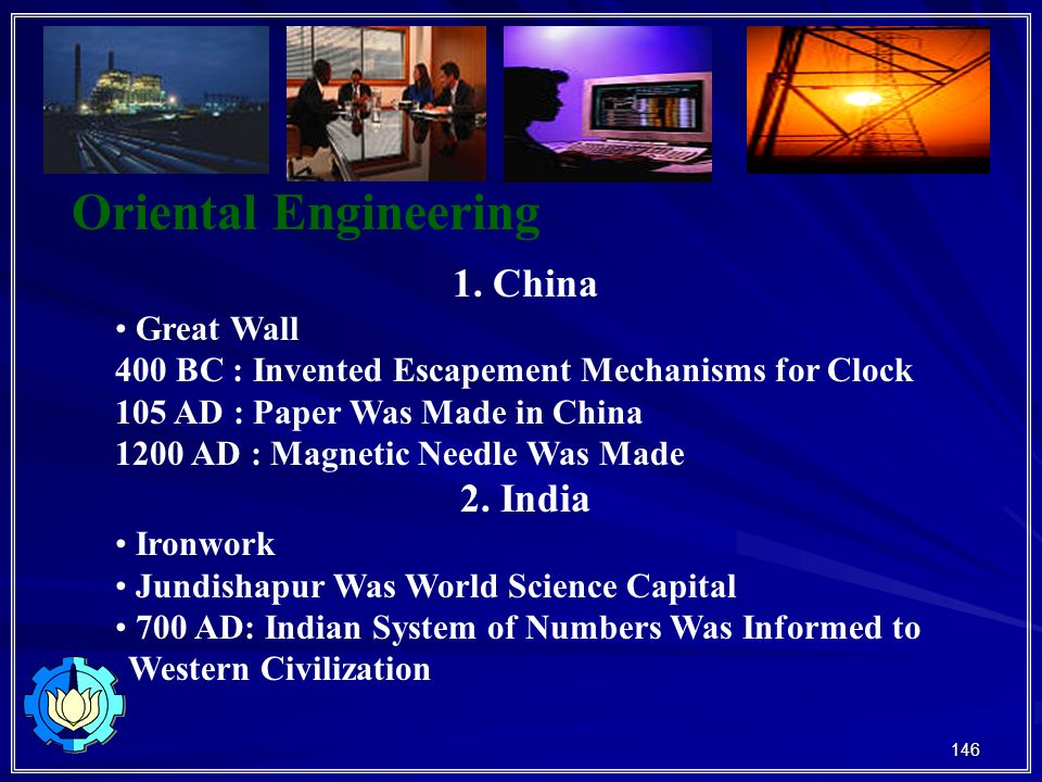146 Oriental Engineering 1. China Great Wall 400 BC : Invented Escapement Mechanisms for Clock 105 AD : Paper Was Made in China 1200 AD : Magnetic Nee