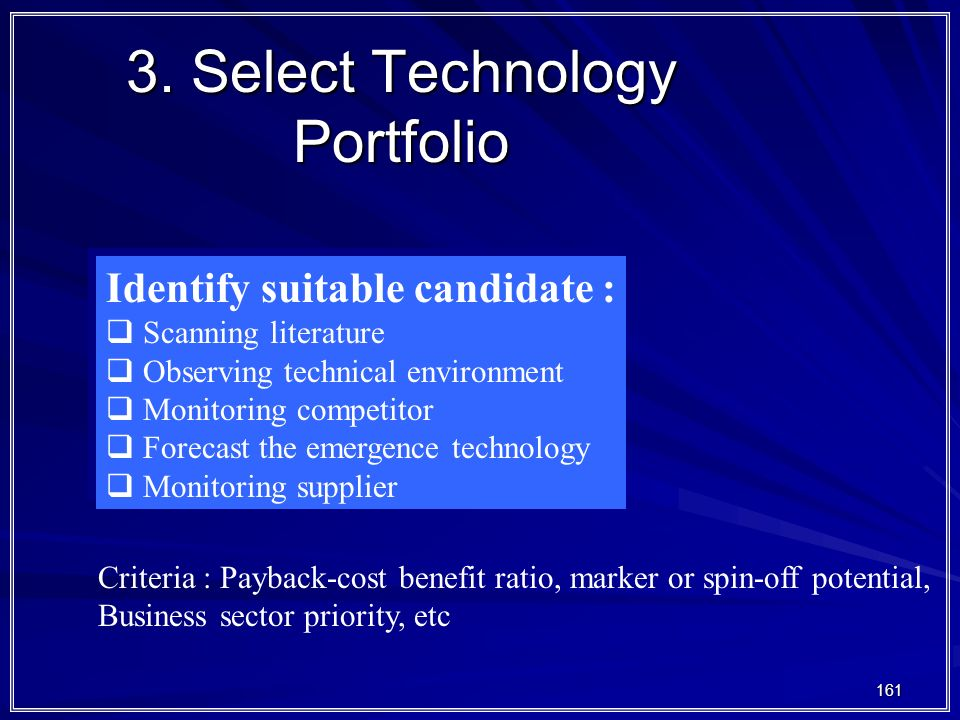 161 3. Select Technology Portfolio Identify suitable candidate :  Scanning literature  Observing technical environment  Monitoring competitor  For