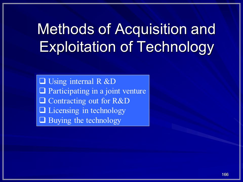 166 Methods of Acquisition and Exploitation of Technology  Using internal R &D  Participating in a joint venture  Contracting out for R&D  Licensi