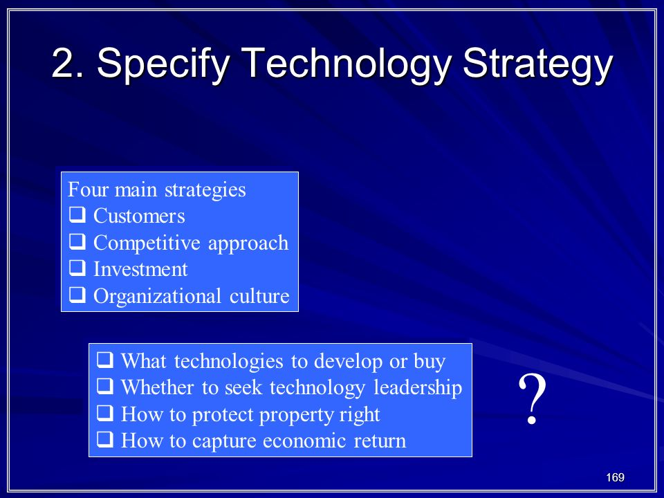 169 2. Specify Technology Strategy Four main strategies  Customers  Competitive approach  Investment  Organizational culture Four main strategies