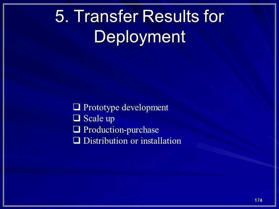 174 5. Transfer Results for Deployment  Prototype development  Scale up  Production-purchase  Distribution or installation