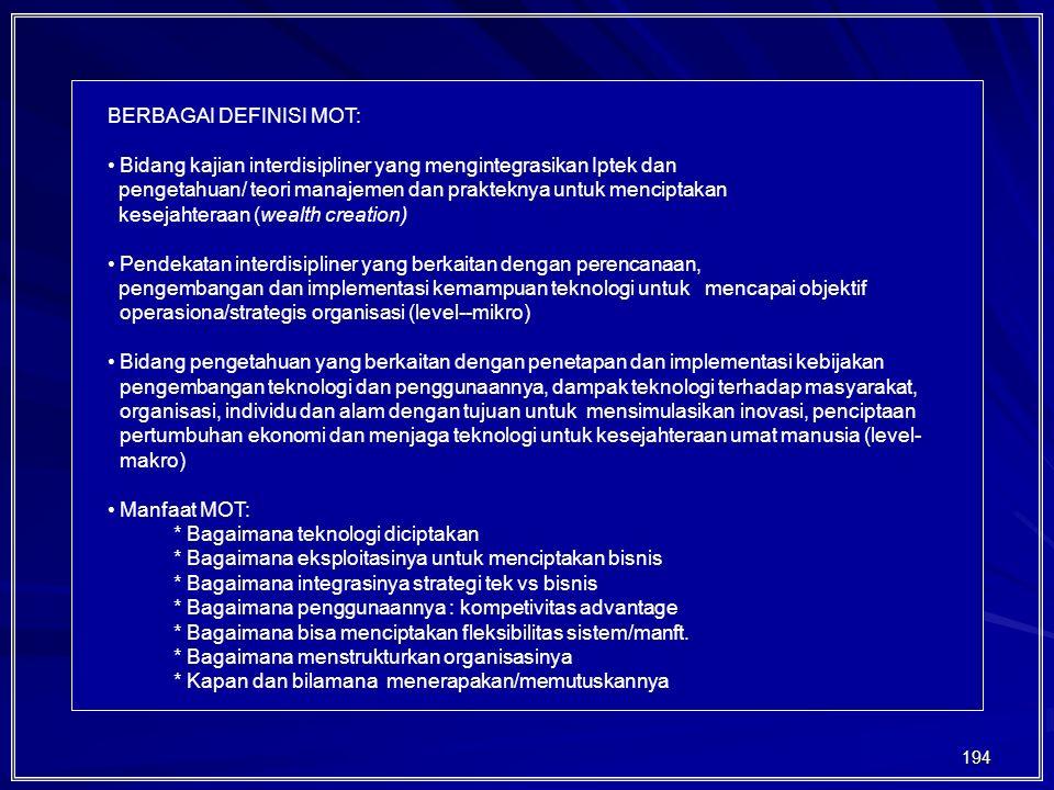194 BERBAGAI DEFINISI MOT: Bidang kajian interdisipliner yang mengintegrasikan Iptek dan pengetahuan/ teori manajemen dan prakteknya untuk menciptakan kesejahteraan (wealth creation) Pendekatan interdisipliner yang berkaitan dengan perencanaan, pengembangan dan implementasi kemampuan teknologi untuk mencapai objektif operasiona/strategis organisasi (level--mikro) Bidang pengetahuan yang berkaitan dengan penetapan dan implementasi kebijakan pengembangan teknologi dan penggunaannya, dampak teknologi terhadap masyarakat, organisasi, individu dan alam dengan tujuan untuk mensimulasikan inovasi, penciptaan pertumbuhan ekonomi dan menjaga teknologi untuk kesejahteraan umat manusia (level- makro) Manfaat MOT: * Bagaimana teknologi diciptakan * Bagaimana eksploitasinya untuk menciptakan bisnis * Bagaimana integrasinya strategi tek vs bisnis * Bagaimana penggunaannya : kompetivitas advantage * Bagaimana bisa menciptakan fleksibilitas sistem/manft.