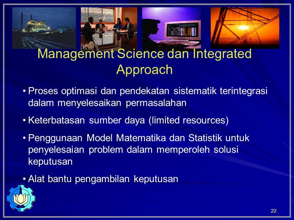 22 Management Science dan Integrated Approach Proses optimasi dan pendekatan sistematik terintegrasi dalam menyelesaikan permasalahan Keterbatasan sumber daya (limited resources) Penggunaan Model Matematika dan Statistik untuk penyelesaian problem dalam memperoleh solusi keputusan Alat bantu pengambilan keputusan