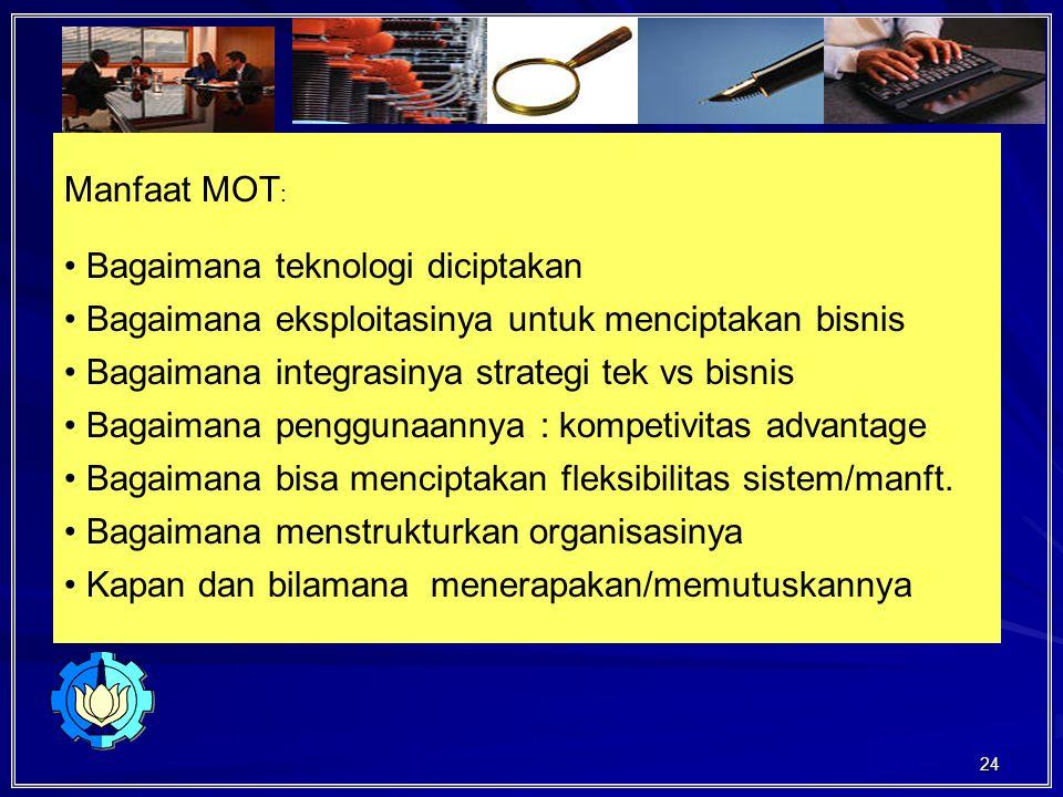 24 Manfaat MOT : Bagaimana teknologi diciptakan Bagaimana eksploitasinya untuk menciptakan bisnis Bagaimana integrasinya strategi tek vs bisnis Bagaimana penggunaannya : kompetivitas advantage Bagaimana bisa menciptakan fleksibilitas sistem/manft.