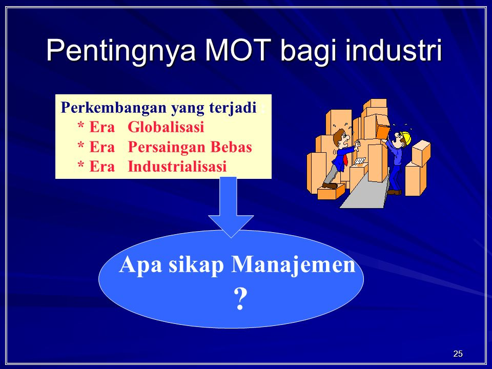 25 Pentingnya MOT bagi industri Perkembangan yang terjadi : * Era Globalisasi * Era Persaingan Bebas * Era Industrialisasi Apa sikap Manajemen ?