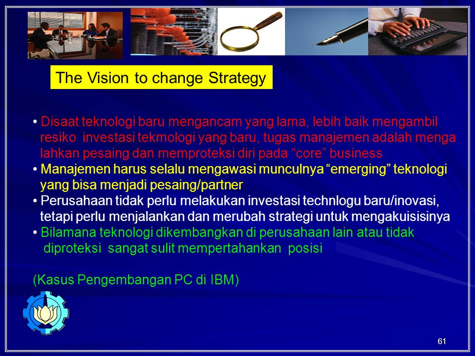 61 The Vision to change Strategy Disaat teknologi baru mengancam yang lama, lebih baik mengambil resiko investasi tekmologi yang baru, tugas manajemen adalah menga lahkan pesaing dan memproteksi diri pada core business Manajemen harus selalu mengawasi munculnya emerging teknologi yang bisa menjadi pesaing/partner Perusahaan tidak perlu melakukan investasi technlogu baru/inovasi, tetapi perlu menjalankan dan merubah strategi untuk mengakuisisinya Bilamana teknologi dikembangkan di perusahaan lain atau tidak diproteksi sangat sulit mempertahankan posisi (Kasus Pengembangan PC di IBM)
